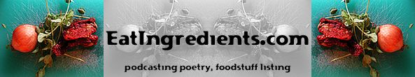 EatIngredients.com --  a podcast and website dedicated to anecdotal cooking as expressed through my poetry and foodstuff listings.